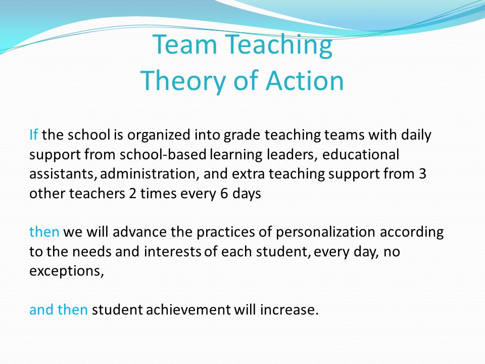 Team Teaching Theory of Action If the school is organized into grade teaching teams with daily support from school-based learning leaders, educational assistants, administration, and extra teaching support from 3 other teachers 2 times every 6 days then we will advance the practices of personalization according to the needs and interests of each student, every day, no exceptions, and then student achievement will increase.