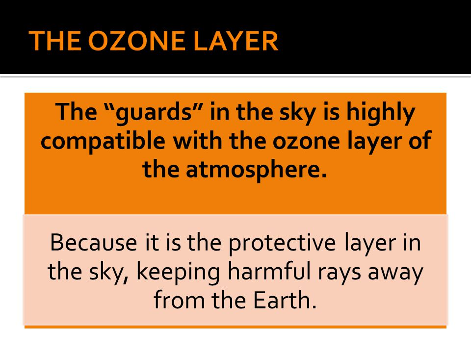 "The ""guards"" in the sky is highly compatible with the ozone layer of the atmosphere. Because it is the protective layer in the sky, keeping harmful ra"