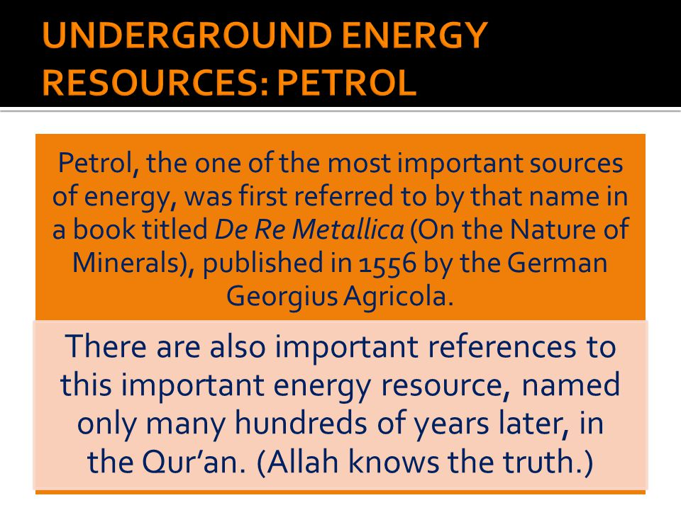 Petrol, the one of the most important sources of energy, was first referred to by that name in a book titled De Re Metallica (On the Nature of Minerals), published in 1556 by the German Georgius Agricola.