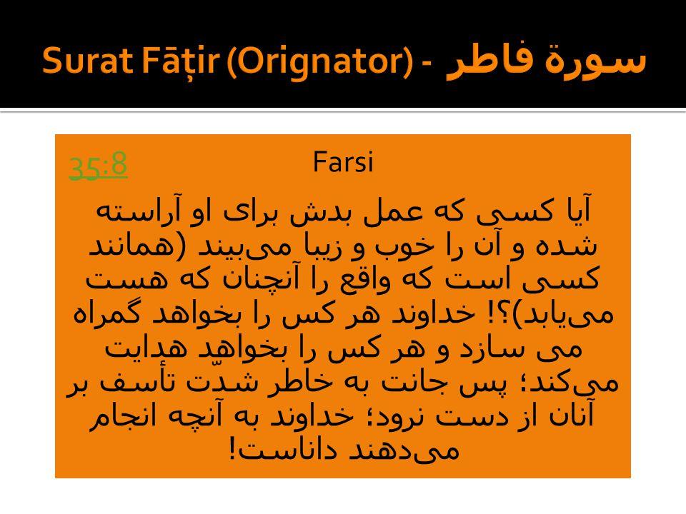 Farsi آیا کسی که عمل بدش برای او آراسته شده و آن را خوب و زیبا میبیند ( همانند کسی است که واقع را آنچنان که هست مییابد ) ؟ .