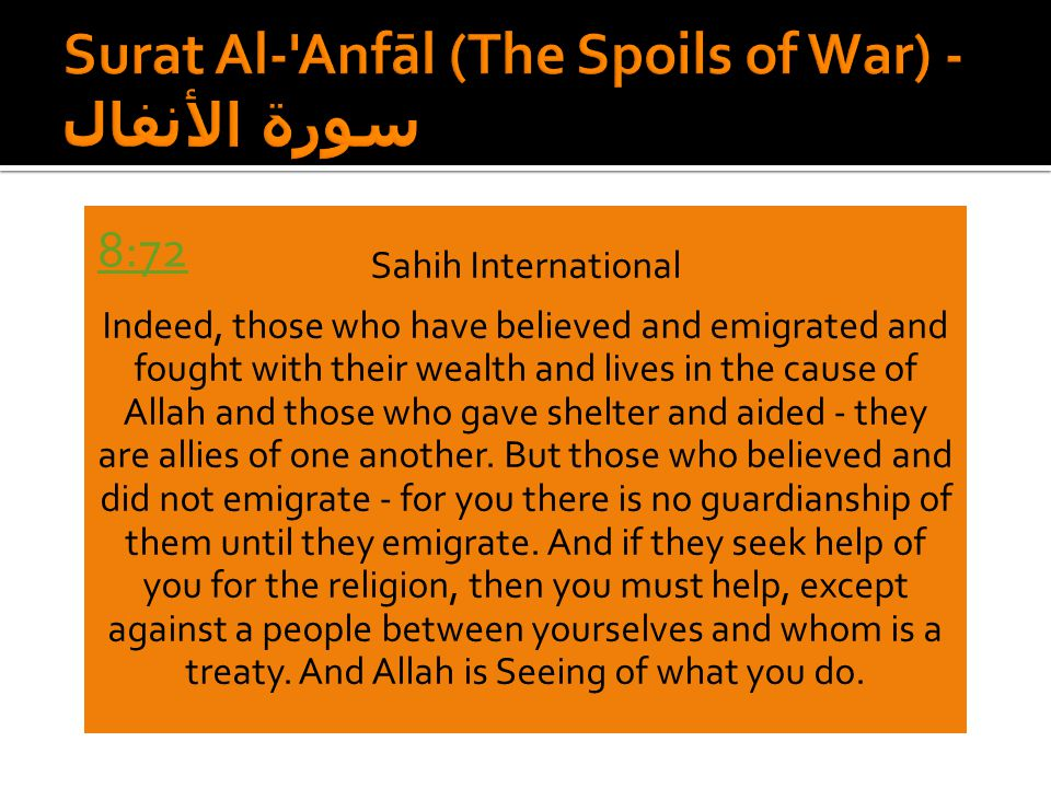 Sahih International Indeed, those who have believed and emigrated and fought with their wealth and lives in the cause of Allah and those who gave shelter and aided - they are allies of one another.
