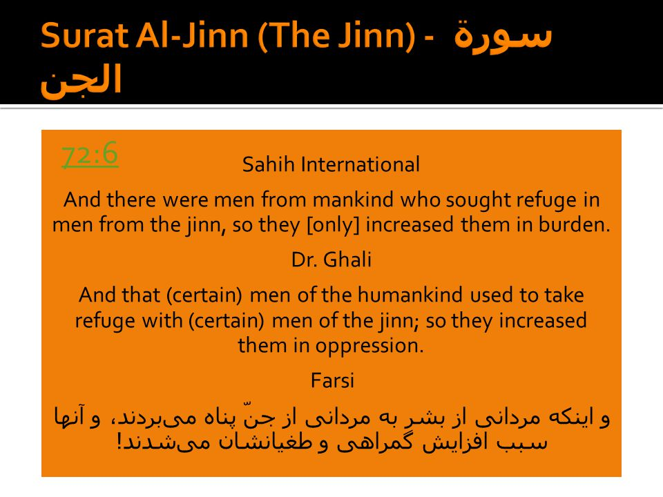 Sahih International And there were men from mankind who sought refuge in men from the jinn, so they [only] increased them in burden. Dr. Ghali And tha