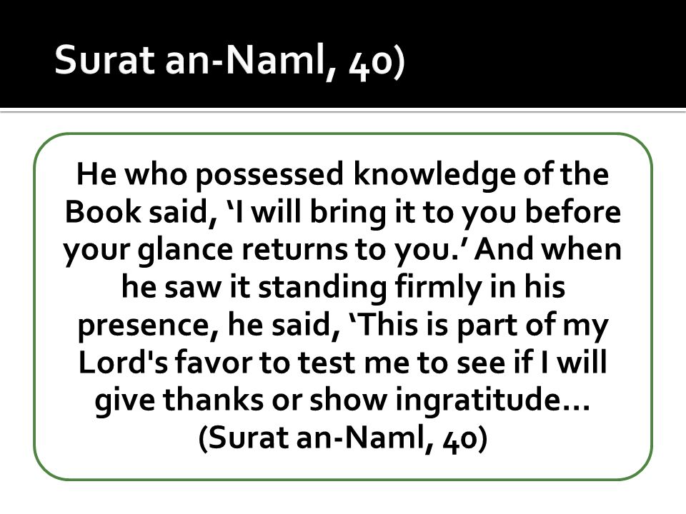 He who possessed knowledge of the Book said, 'I will bring it to you before your glance returns to you.' And when he saw it standing firmly in his pre