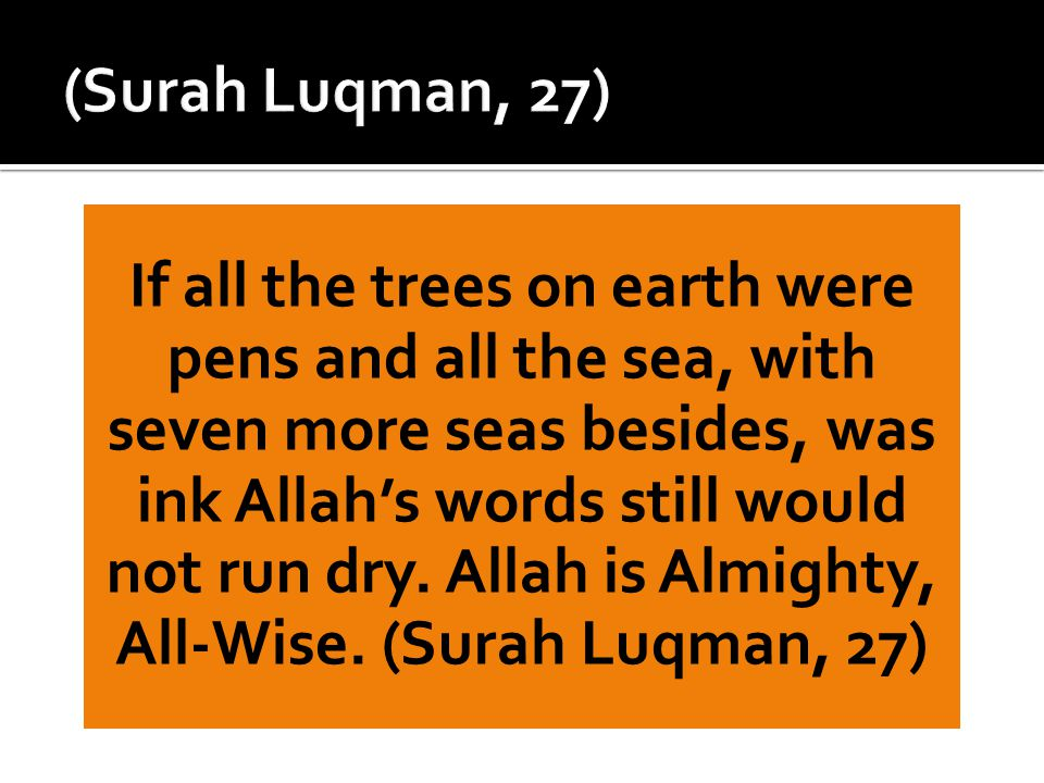 If all the trees on earth were pens and all the sea, with seven more seas besides, was ink Allah's words still would not run dry. Allah is Almighty, A