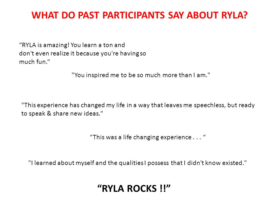 "WHAT DO PAST PARTICIPANTS SAY ABOUT RYLA? ""RYLA is amazing! You learn a ton and don't even realize it because you're having so much fun."""