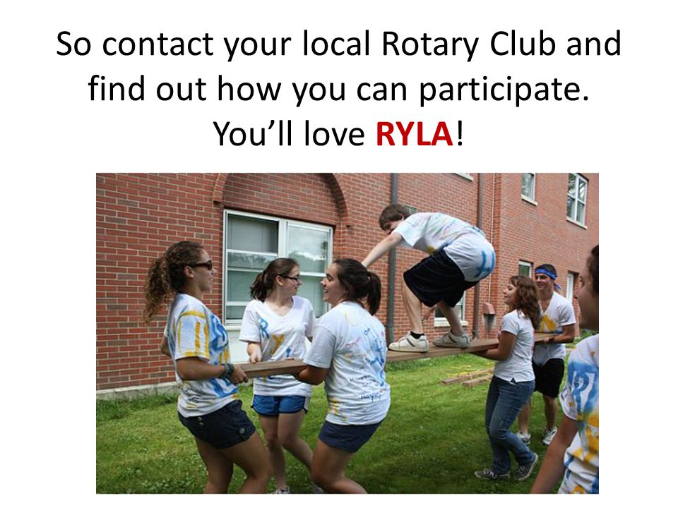 So contact your local Rotary Club and find out how you can participate. You'll love RYLA!