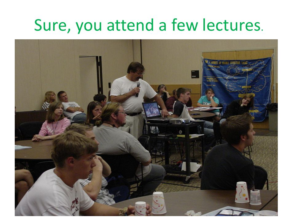 Sure, you attend a few lectures.