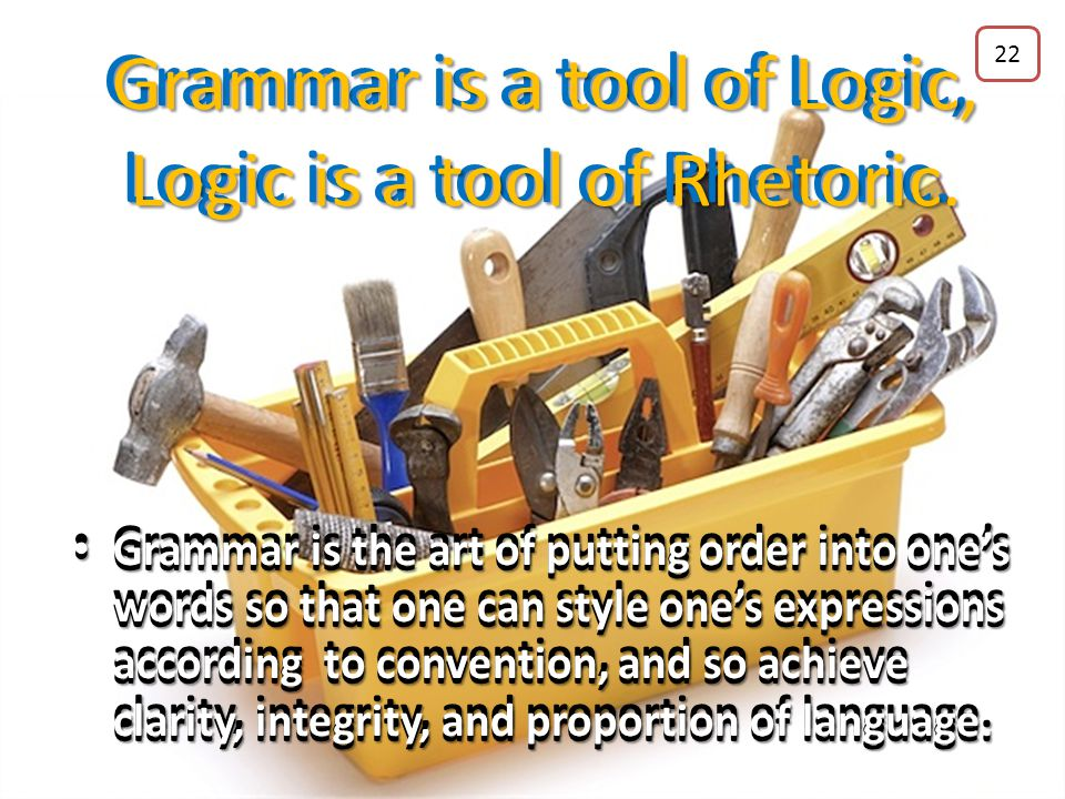 Grammar is a tool of Logic, Logic is a tool of Rhetoric. 21