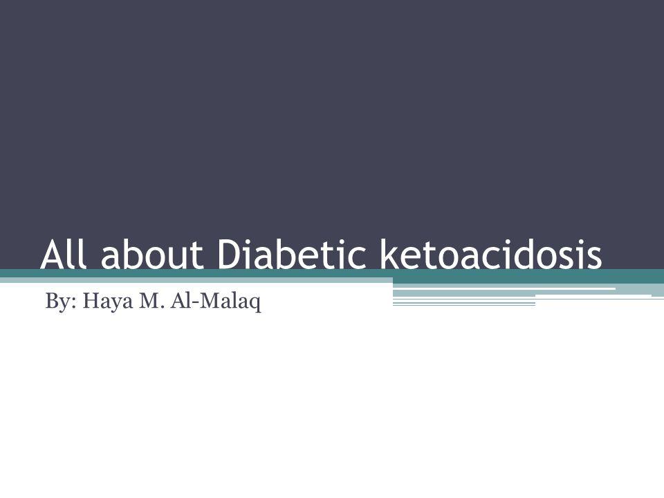 All about Diabetic ketoacidosis By: Haya M. Al-Malaq