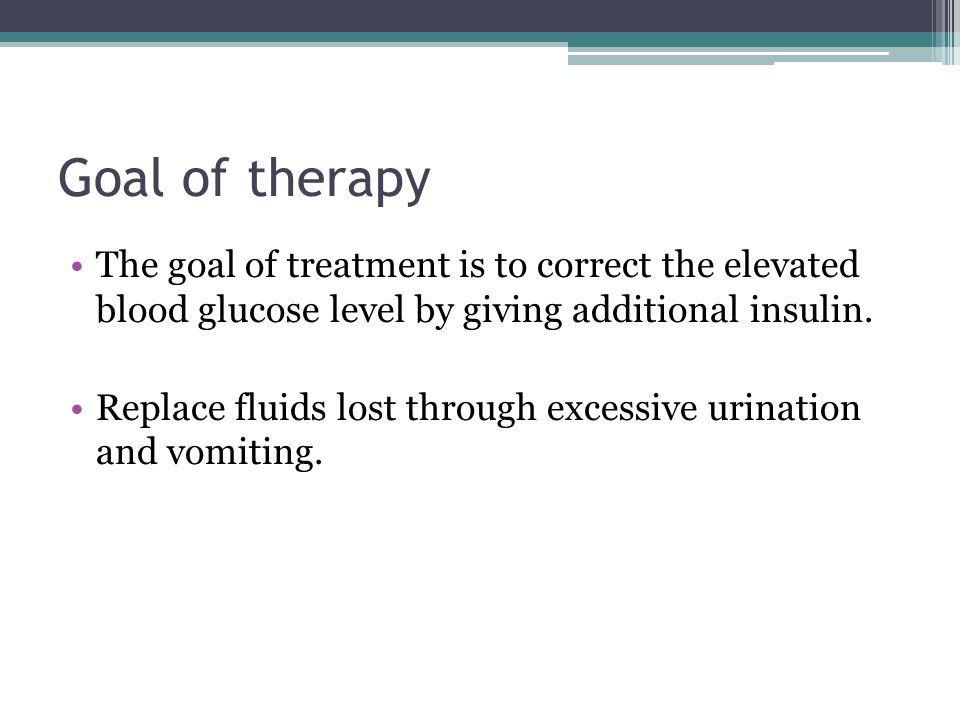 Goal of therapy The goal of treatment is to correct the elevated blood glucose level by giving additional insulin.