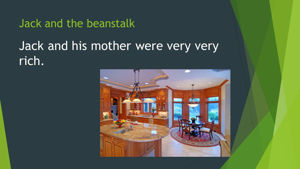 Jack and the beanstalk Jack and his mother were very very rich.