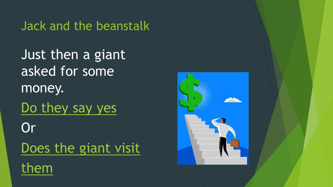 Jack and the beanstalk Just then a giant asked for some money. Do they say yes Or Does the giant visit them