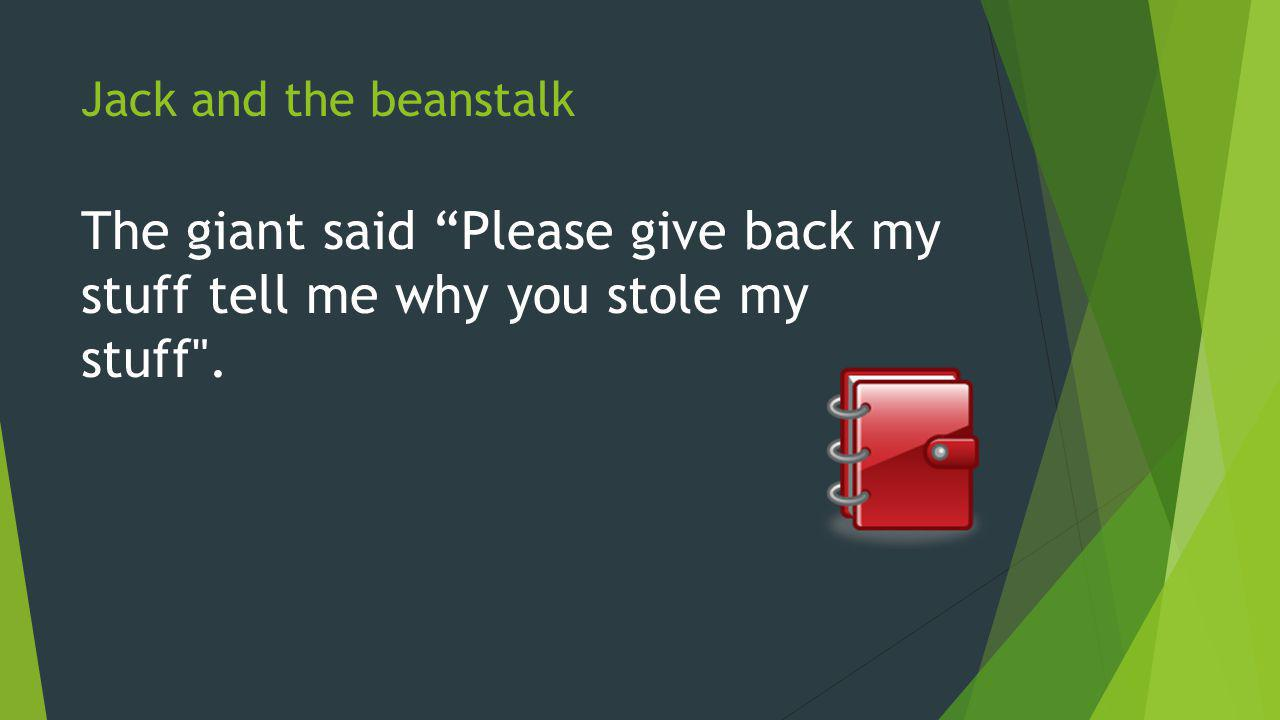 Jack and the beanstalk The giant said Please give back my stuff tell me why you stole my stuff .
