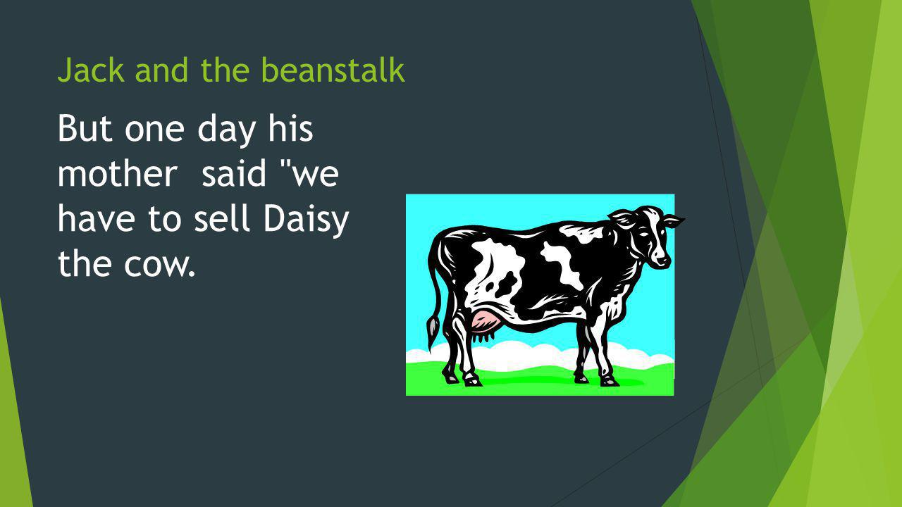 Jack and the beanstalk But one day his mother said we have to sell Daisy the cow.