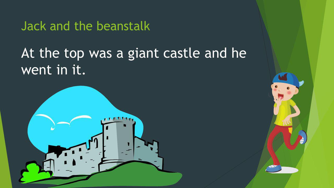 Jack and the beanstalk At the top was a giant castle and he went in it.