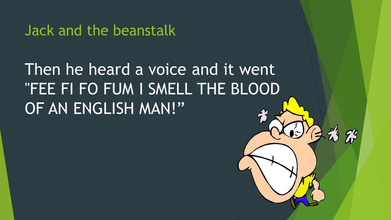 Jack and the beanstalk Then he heard a voice and it went FEE FI FO FUM I SMELL THE BLOOD OF AN ENGLISH MAN!
