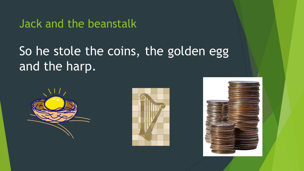 Jack and the beanstalk So he stole the coins, the golden egg and the harp.