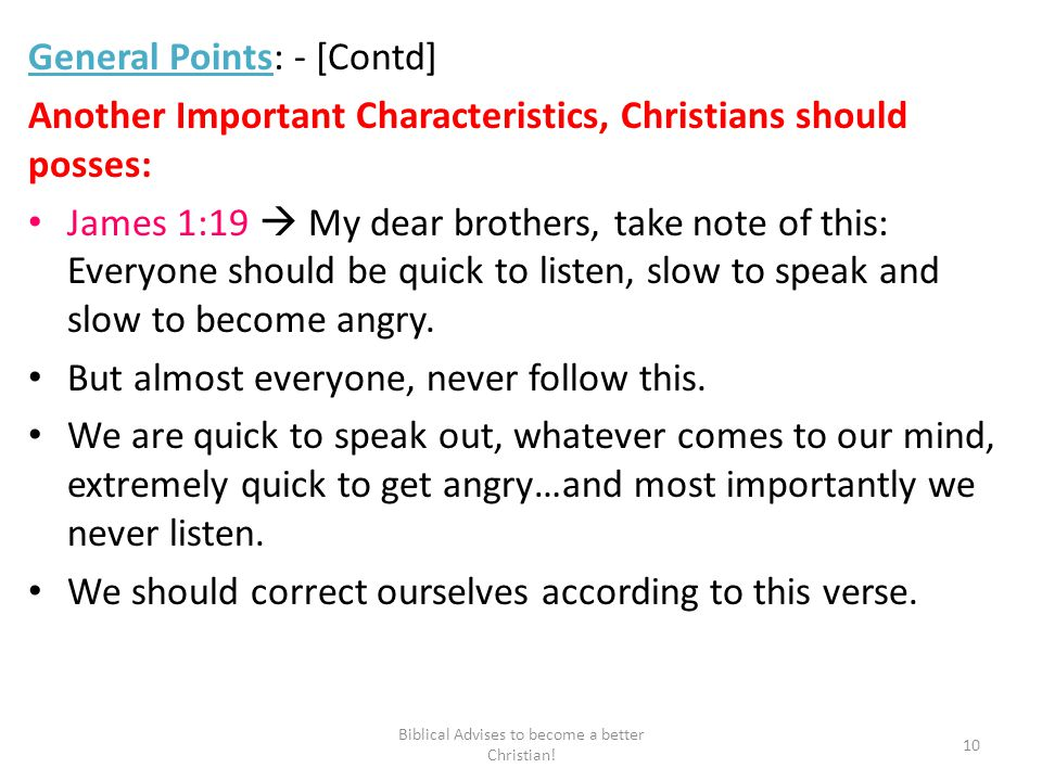 General Points: - [Contd] Another Important Characteristics, Christians should posses: James 1:19  My dear brothers, take note of this: Everyone should be quick to listen, slow to speak and slow to become angry.