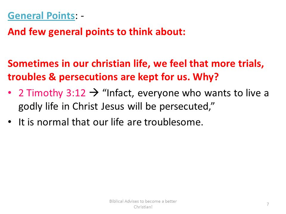General Points: - And few general points to think about: Sometimes in our christian life, we feel that more trials, troubles & persecutions are kept for us.