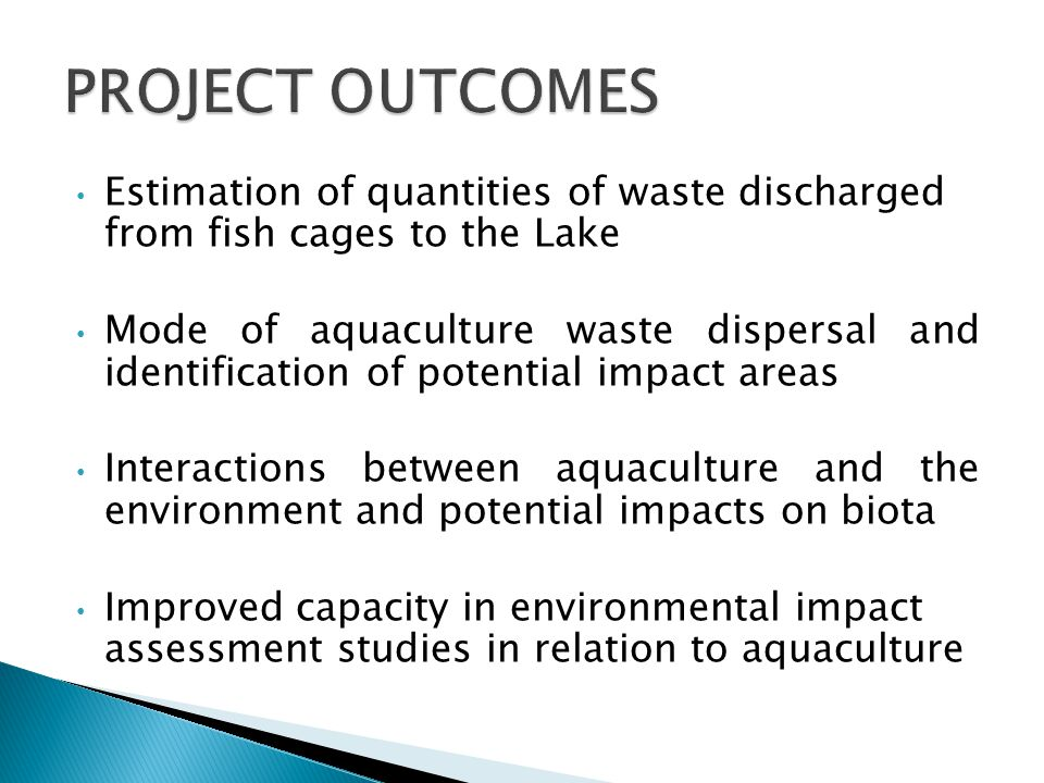 Estimation of quantities of waste discharged from fish cages to the Lake Mode of aquaculture waste dispersal and identification of potential impact areas Interactions between aquaculture and the environment and potential impacts on biota Improved capacity in environmental impact assessment studies in relation to aquaculture