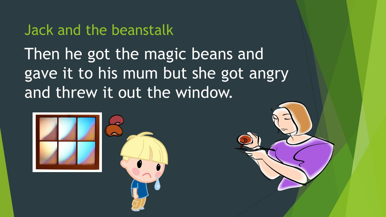 Jack and the beanstalk Then he got the magic beans and gave it to his mum but she got angry and threw it out the window.