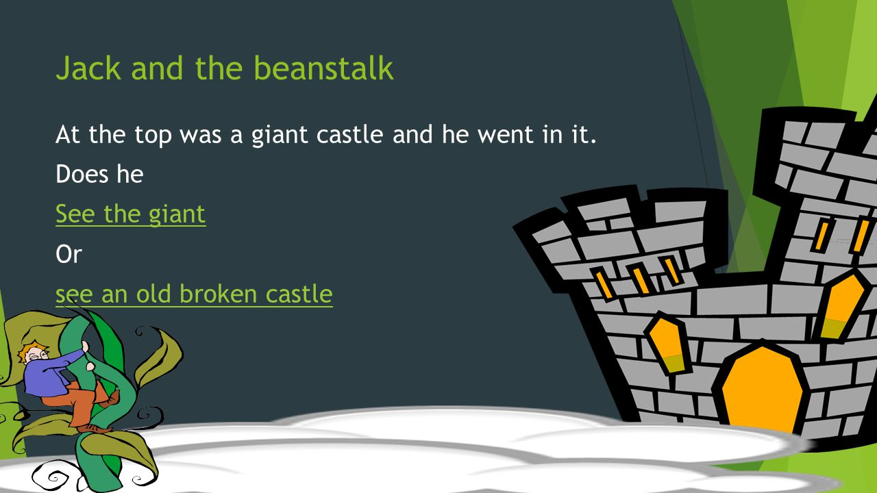 Jack and the beanstalk At the top was a giant castle and he went in it. Does he See the giant Or see an old broken castle