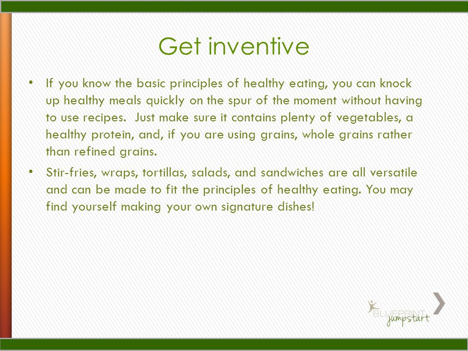 Get inventive If you know the basic principles of healthy eating, you can knock up healthy meals quickly on the spur of the moment without having to use recipes.