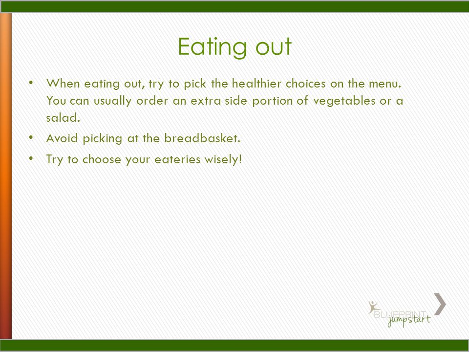 Eating out When eating out, try to pick the healthier choices on the menu.