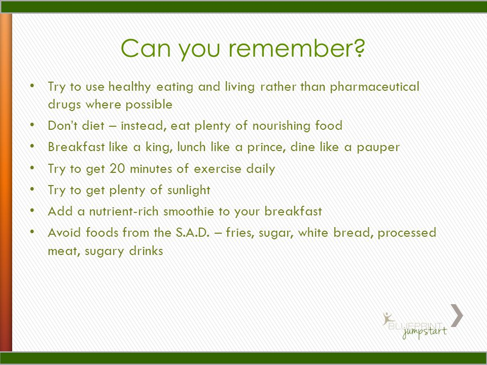 Try to use healthy eating and living rather than pharmaceutical drugs where possible Don't diet – instead, eat plenty of nourishing food Breakfast like a king, lunch like a prince, dine like a pauper Try to get 20 minutes of exercise daily Try to get plenty of sunlight Add a nutrient-rich smoothie to your breakfast Avoid foods from the S.A.D.