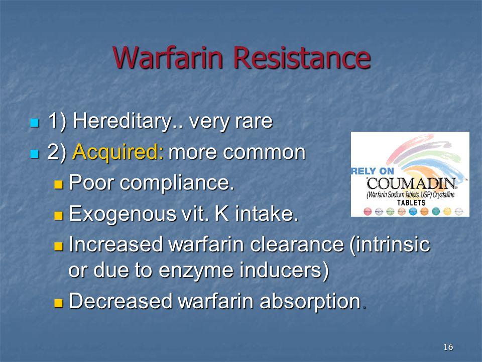 16 Warfarin Resistance 1) Hereditary..very rare 1) Hereditary..