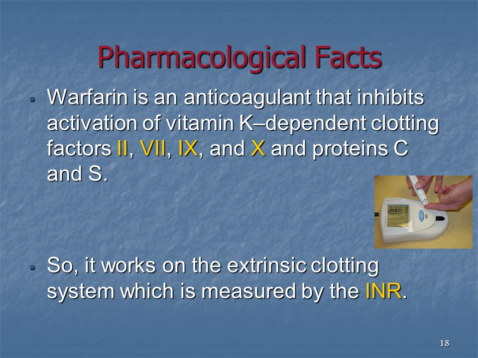 18 Pharmacological Facts  Warfarin is an anticoagulant that inhibits activation of vitamin K–dependent clotting factors II, VII, IX, and X and proteins C and S.