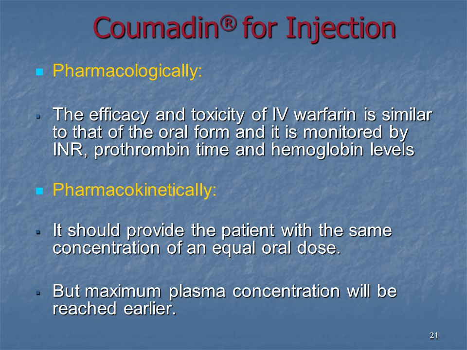 21 Pharmacologically:  The efficacy and toxicity of IV warfarin is similar to that of the oral form and it is monitored by INR, prothrombin time and hemoglobin levels Pharmacokinetically:  It should provide the patient with the same concentration of an equal oral dose.
