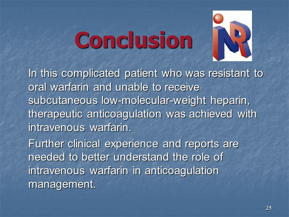 25 Conclusion In this complicated patient who was resistant to oral warfarin and unable to receive subcutaneous low-molecular-weight heparin, therapeutic anticoagulation was achieved with intravenous warfarin.