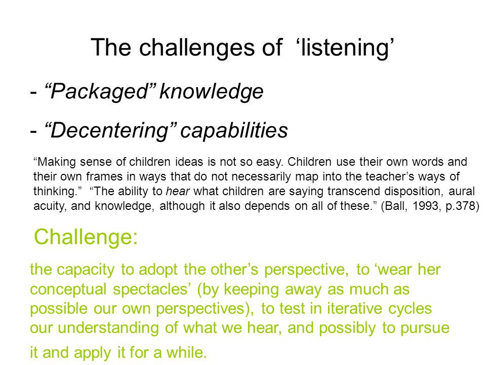 The challenges of 'listening' - Packaged knowledge - Decentering capabilities Making sense of children ideas is not so easy.