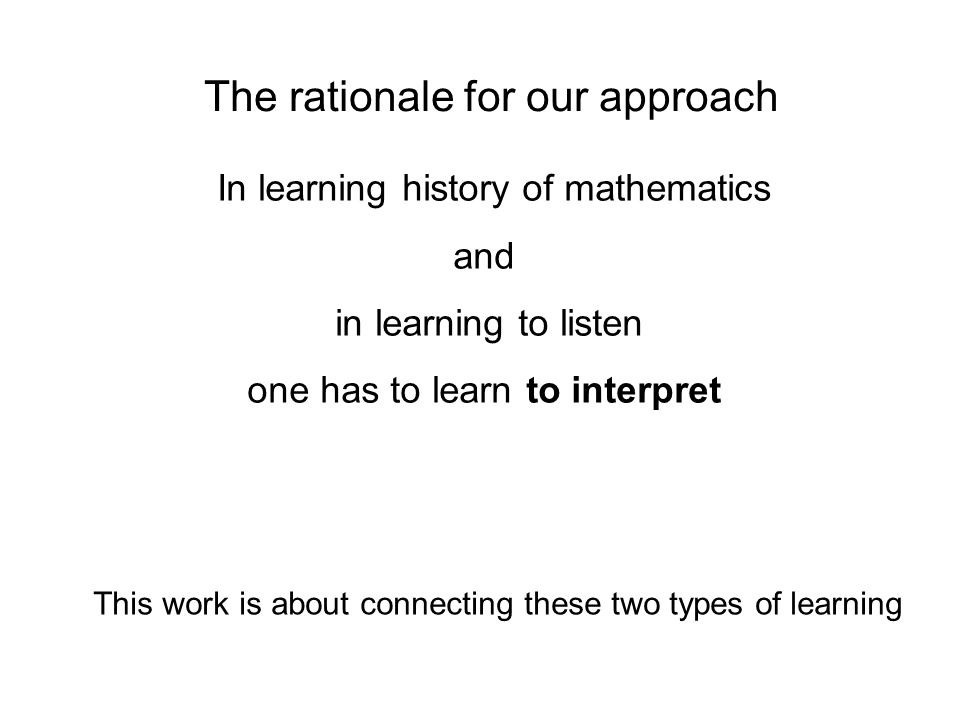 The rationale for our approach In learning history of mathematics and in learning to listen one has to learn to interpret This work is about connecting these two types of learning