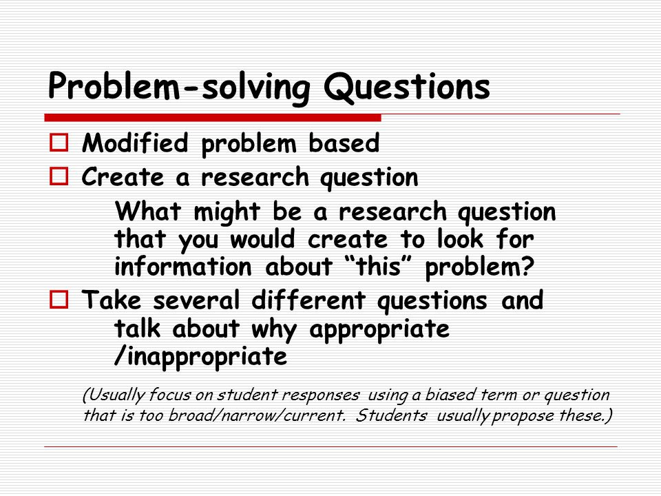 Problem-solving Questions  Modified problem based  Create a research question What might be a research question that you would create to look for information about this problem.