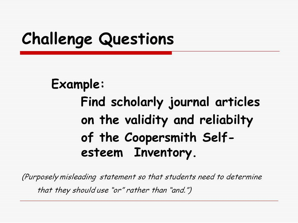 Challenge Questions Example: Find scholarly journal articles on the validity and reliabilty of the Coopersmith Self- esteem Inventory.
