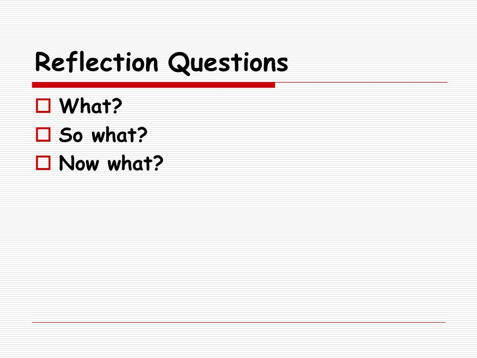Reflection Questions  What  So what  Now what