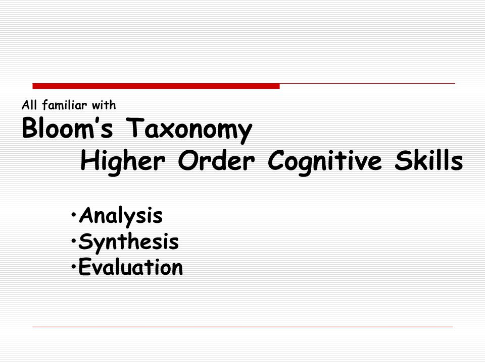 All familiar with Bloom's Taxonomy Higher Order Cognitive Skills Analysis Synthesis Evaluation