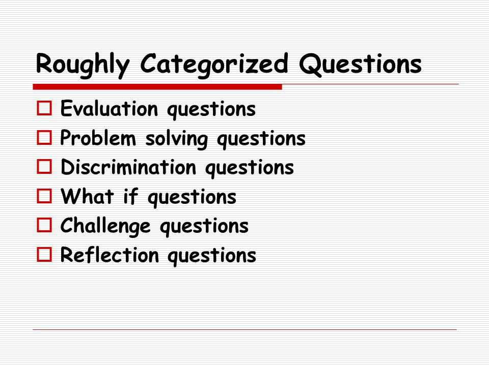 Roughly Categorized Questions  Evaluation questions  Problem solving questions  Discrimination questions  What if questions  Challenge questions  Reflection questions