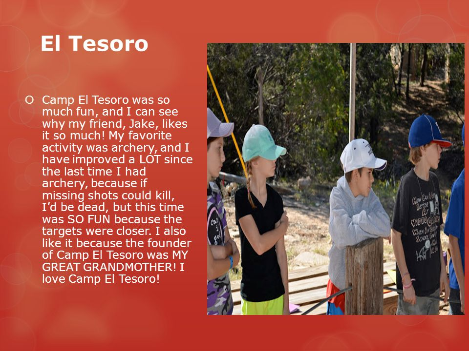 El Tesoro  Camp El Tesoro was so much fun, and I can see why my friend, Jake, likes it so much! My favorite activity was archery, and I have improved