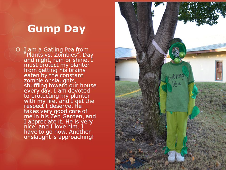 """Gump Day  I am a Gatling Pea from """"Plants vs. Zombies"""". Day and night, rain or shine, I must protect my planter from getting his brains eaten by the"""