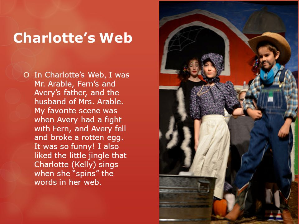Charlotte's Web  In Charlotte's Web, I was Mr. Arable, Fern's and Avery's father, and the husband of Mrs. Arable. My favorite scene was when Avery ha