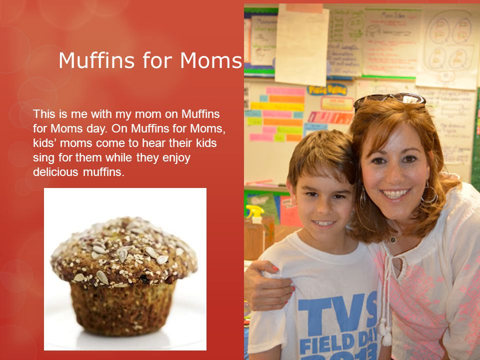 Muffins for Moms This is me with my mom on Muffins for Moms day. On Muffins for Moms, kids' moms come to hear their kids sing for them while they enjo
