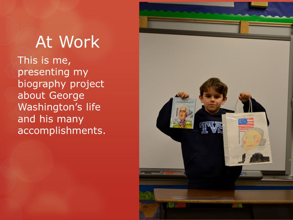At Work This is me, presenting my biography project about George Washington's life and his many accomplishments.