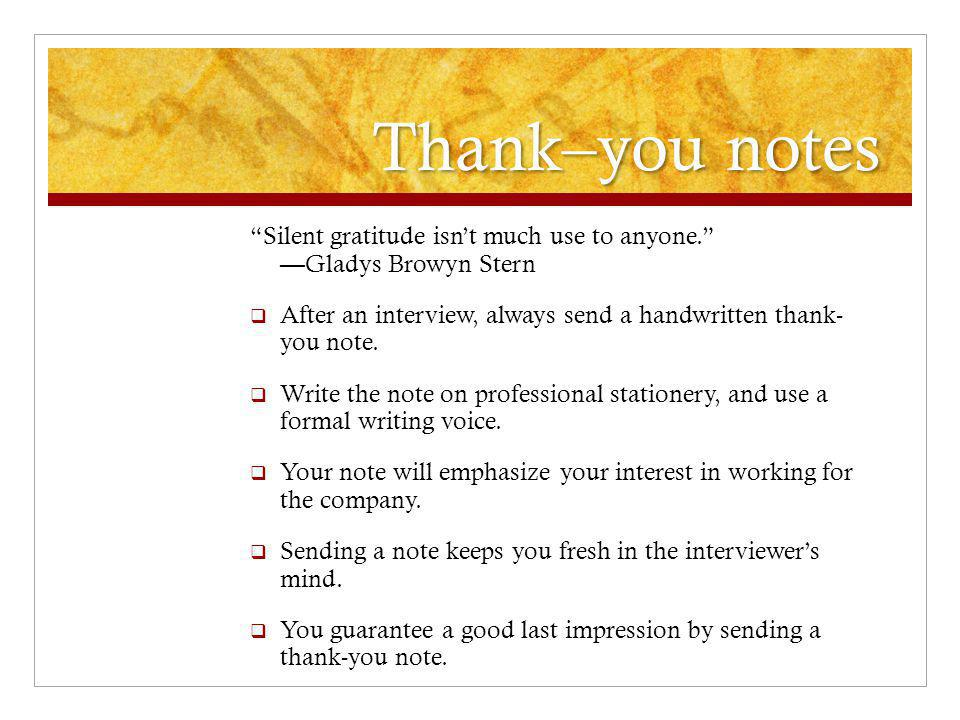 Thank–you notes Silent gratitude isn't much use to anyone. — Gladys Browyn Stern  After an interview, always send a handwritten thank- you note.