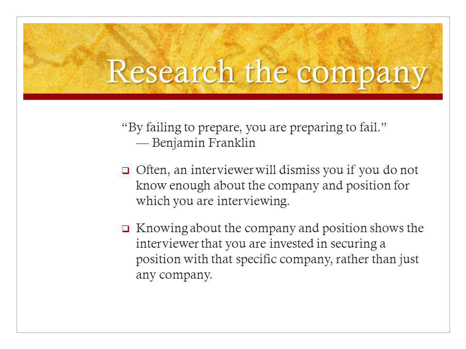Research the company By failing to prepare, you are preparing to fail. — Benjamin Franklin  Often, an interviewer will dismiss you if you do not know enough about the company and position for which you are interviewing.