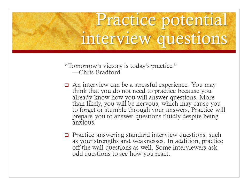 Practice potential interview questions Tomorrow's victory is today's practice. —Chris Bradford  An interview can be a stressful experience.