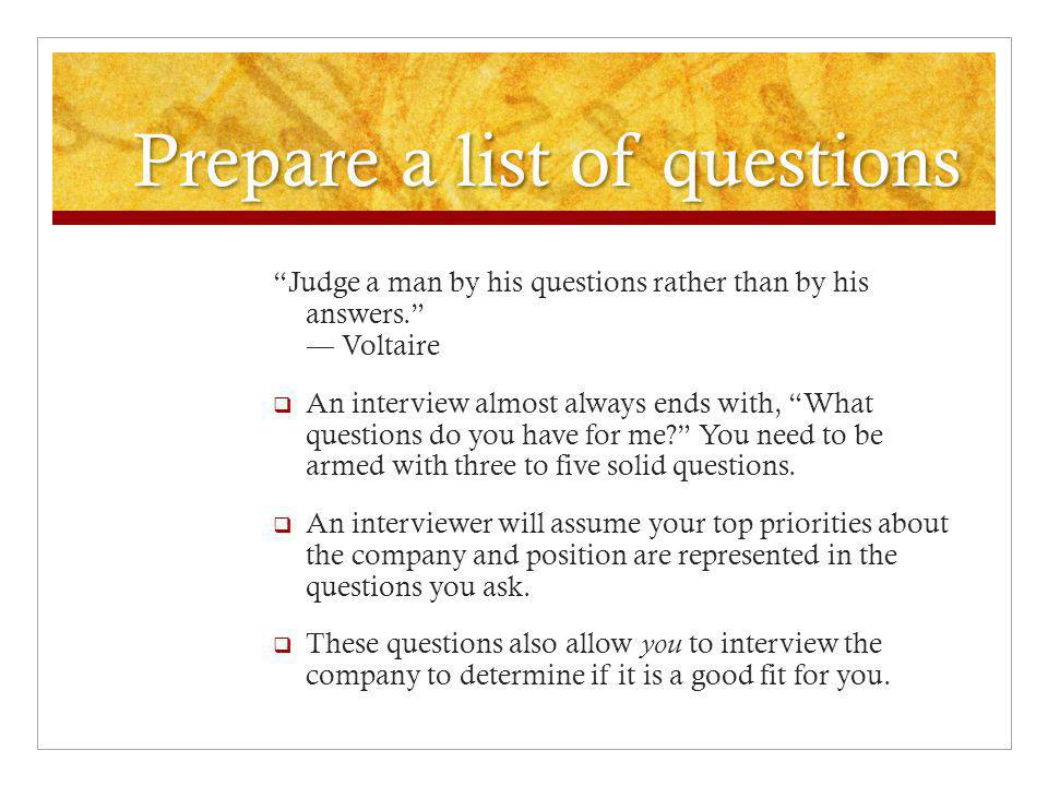 Prepare a list of questions Judge a man by his questions rather than by his answers. ― Voltaire  An interview almost always ends with, What questions do you have for me You need to be armed with three to five solid questions.