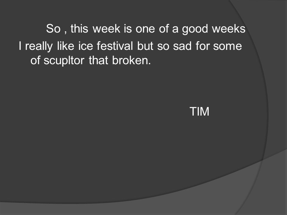 So, this week is one of a good weeks I really like ice festival but so sad for some of scupltor that broken. TIM